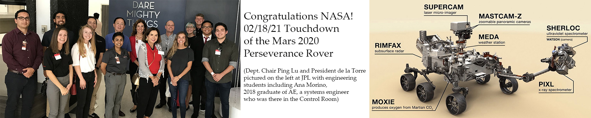 Congratulations to NASA on the 2/18/21 Touchdown of the Mars 2020 Perseverance Rover. Picture shows department chair Ping Lu, President de la Torre, and recent 2018 AE graduate Ana Morino who was in the control room when Perseverance landed.